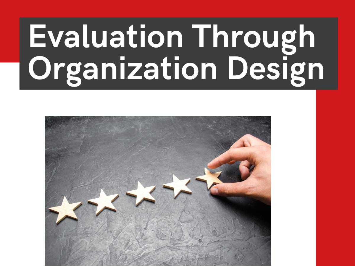Evaluation Through Organization Design